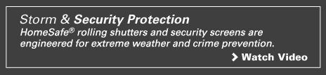 Click to watch a video on the benefits of StormSafe® rolling shutters and stainless steel security screens.